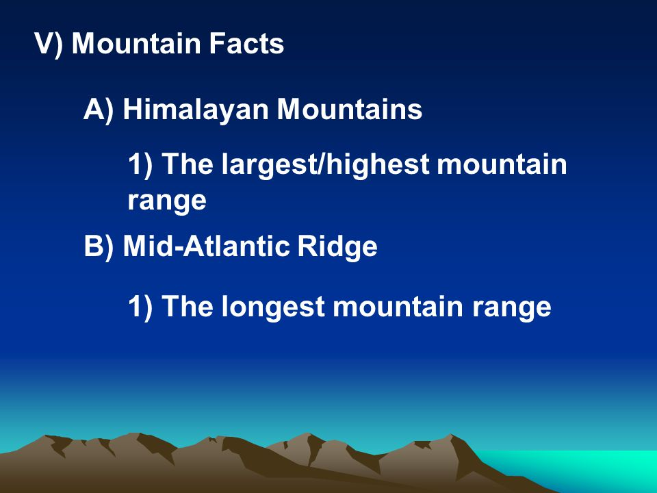 V) Mountain Facts A) Himalayan Mountains 1) The largest/highest mountain range B) Mid-Atlantic Ridge 1) The longest mountain range