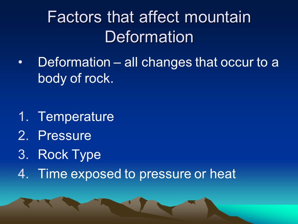 Factors that affect mountain Deformation Deformation – all changes that occur to a body of rock. 1.Temperature 2.Pressure 3.Rock Type 4.Time exposed t