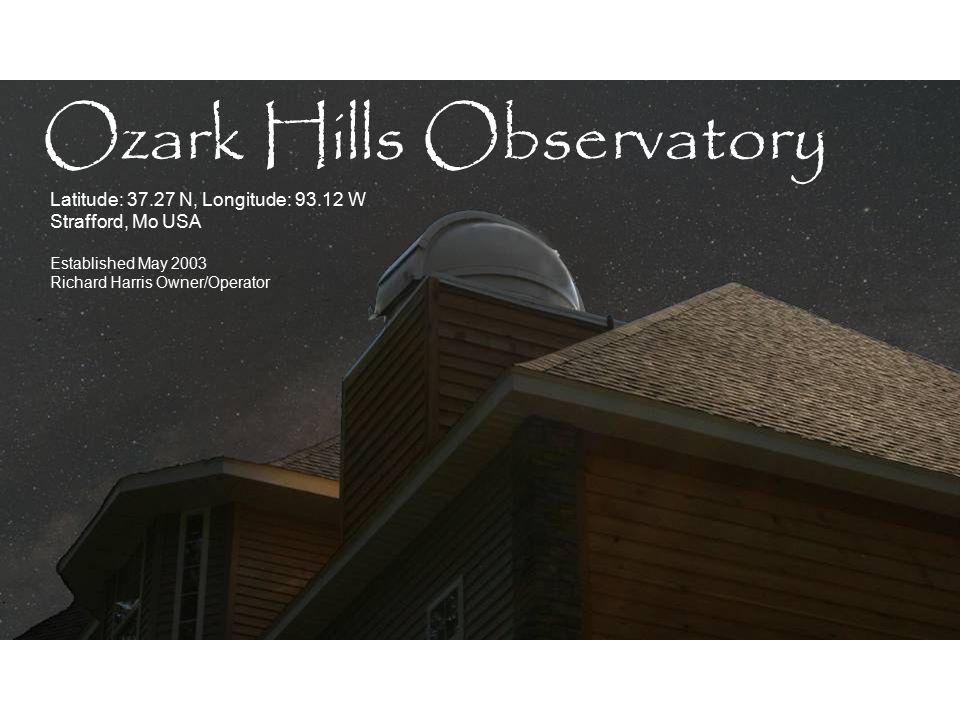 Latitude: 37.27 N, Longitude: 93.12 W Strafford, Mo USA Established May 2003 Richard Harris Owner/Operator Ozark Hills Observatory