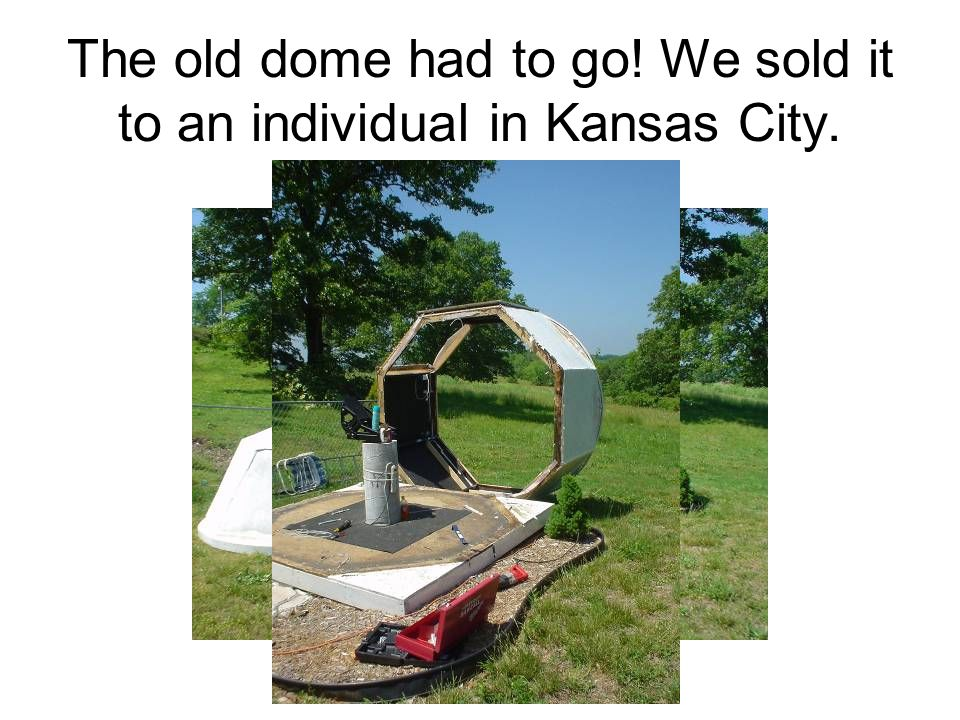 The old dome had to go! We sold it to an individual in Kansas City.