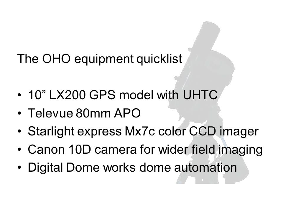 The OHO equipment quicklist 10 LX200 GPS model with UHTC Televue 80mm APO Starlight express Mx7c color CCD imager Canon 10D camera for wider field imaging Digital Dome works dome automation