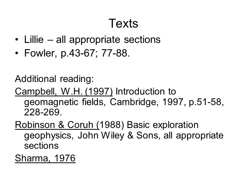 Texts Lillie – all appropriate sections Fowler, p.43-67; 77-88. Additional reading: Campbell, W.H. (1997) Introduction to geomagnetic fields, Cambridg