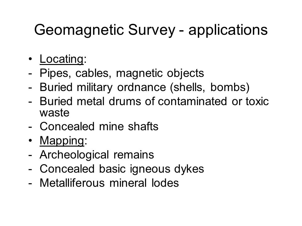 Geomagnetic Survey - applications Locating: -Pipes, cables, magnetic objects -Buried military ordnance (shells, bombs) -Buried metal drums of contamin