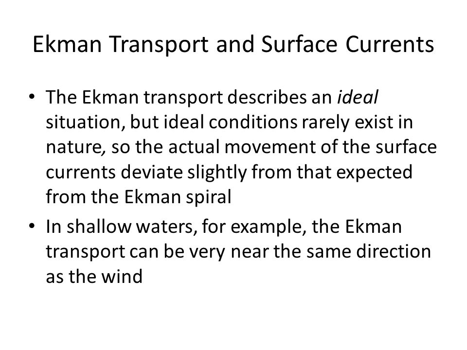 Ekman Transport and Surface Currents The Ekman transport describes an ideal situation, but ideal conditions rarely exist in nature, so the actual move