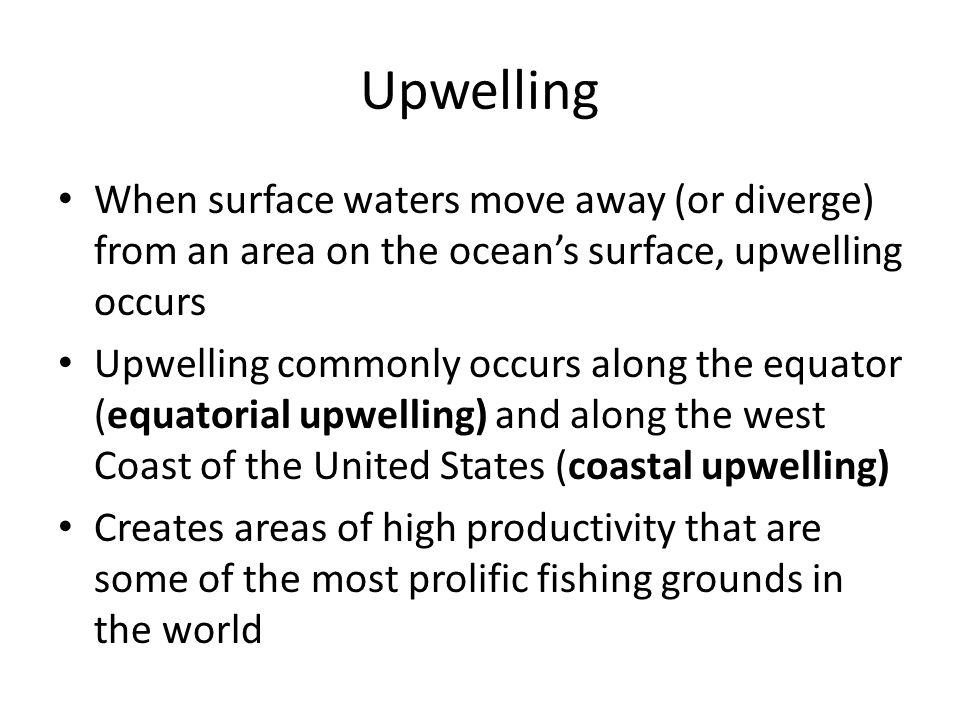 Upwelling When surface waters move away (or diverge) from an area on the ocean's surface, upwelling occurs Upwelling commonly occurs along the equator