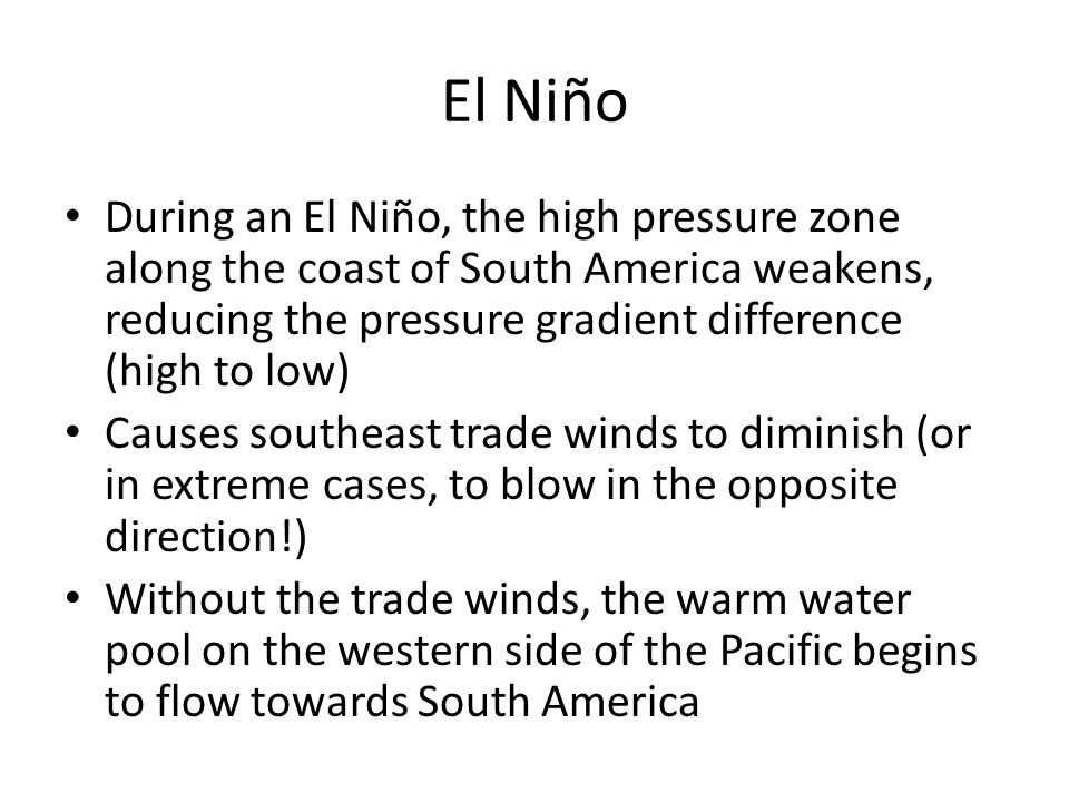 El Niño During an El Niño, the high pressure zone along the coast of South America weakens, reducing the pressure gradient difference (high to low) Ca