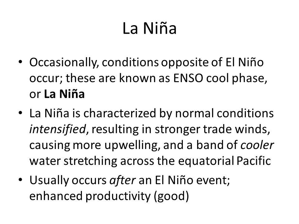 La Niña Occasionally, conditions opposite of El Niño occur; these are known as ENSO cool phase, or La Niña La Niña is characterized by normal conditio