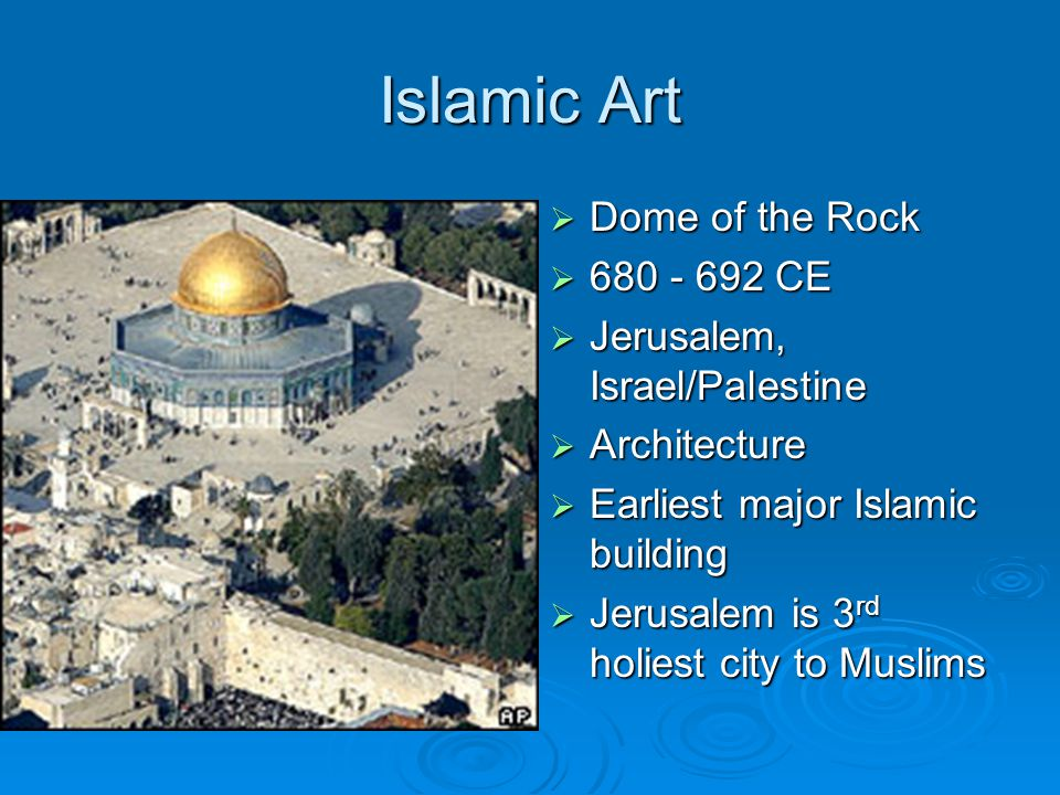 Islamic Art  Dome of the Rock  680 - 692 CE  Jerusalem, Israel/Palestine  Architecture  Earliest major Islamic building  Jerusalem is 3 rd holie