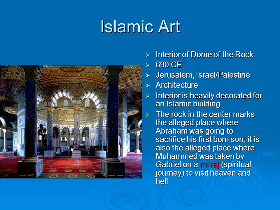 Islamic Art  Interior of Dome of the Rock  690 CE  Jerusalem, Israel/Palestine  Architecture  Interior is heavily decorated for an Islamic building  The rock in the center marks the alleged place where Abraham was going to sacrifice his first born son; it is also the alleged place where Muhammed was taken by Gabriel on a mi'raj (spiritual journey) to visit heaven and hell