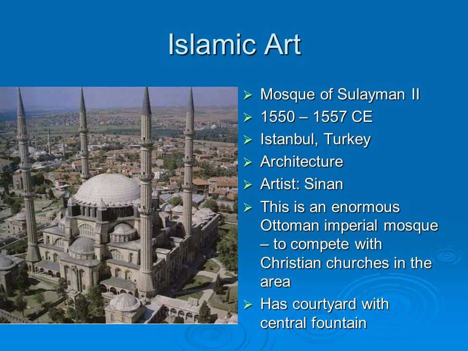 Islamic Art  Mosque of Sulayman II  1550 – 1557 CE  Istanbul, Turkey  Architecture  Artist: Sinan  This is an enormous Ottoman imperial mosque – to compete with Christian churches in the area  Has courtyard with central fountain