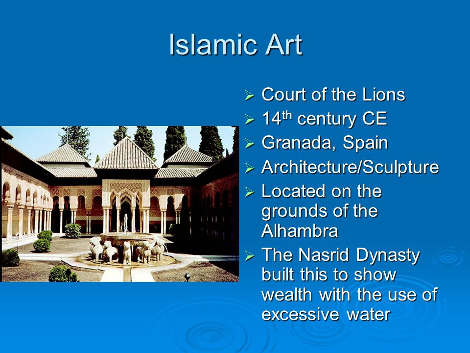 Islamic Art  Court of the Lions  14 th century CE  Granada, Spain  Architecture/Sculpture  Located on the grounds of the Alhambra  The Nasrid Dy