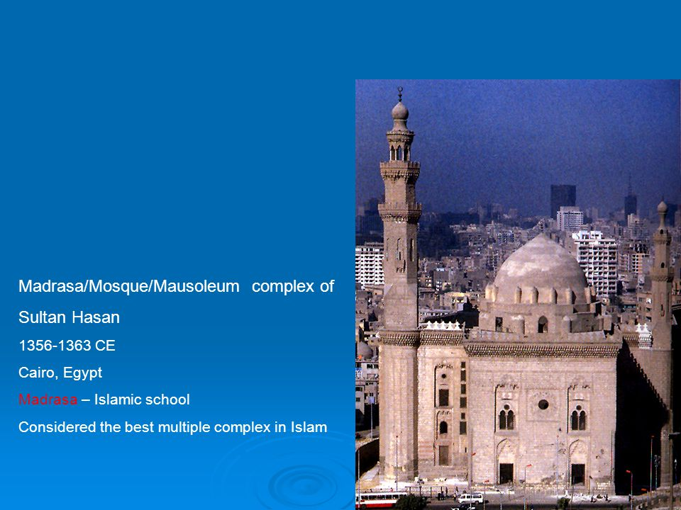 Madrasa/Mosque/Mausoleum complex of Sultan Hasan 1356-1363 CE Cairo, Egypt Madrasa – Islamic school Considered the best multiple complex in Islam