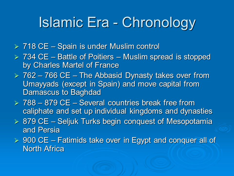 Islamic Era - Chronology  718 CE – Spain is under Muslim control  734 CE – Battle of Poitiers – Muslim spread is stopped by Charles Martel of France  762 – 766 CE – The Abbasid Dynasty takes over from Umayyads (except in Spain) and move capital from Damascus to Baghdad  788 – 879 CE – Several countries break free from caliphate and set up individual kingdoms and dynasties  879 CE – Seljuk Turks begin conquest of Mesopotamia and Persia  900 CE – Fatimids take over in Egypt and conquer all of North Africa