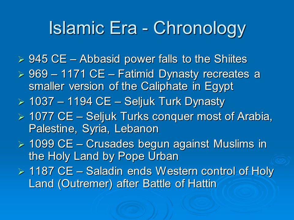 Islamic Era - Chronology  945 CE – Abbasid power falls to the Shiites  969 – 1171 CE – Fatimid Dynasty recreates a smaller version of the Caliphate in Egypt  1037 – 1194 CE – Seljuk Turk Dynasty  1077 CE – Seljuk Turks conquer most of Arabia, Palestine, Syria, Lebanon  1099 CE – Crusades begun against Muslims in the Holy Land by Pope Urban  1187 CE – Saladin ends Western control of Holy Land (Outremer) after Battle of Hattin