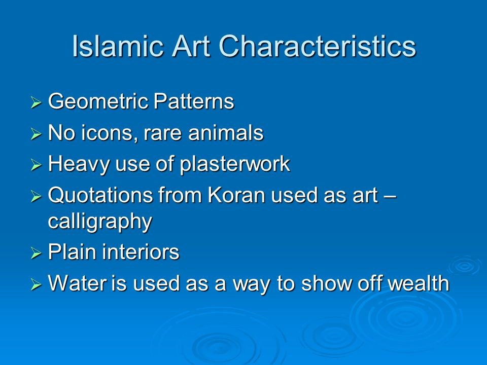 Islamic Art Characteristics  Geometric Patterns  No icons, rare animals  Heavy use of plasterwork  Quotations from Koran used as art – calligraphy  Plain interiors  Water is used as a way to show off wealth