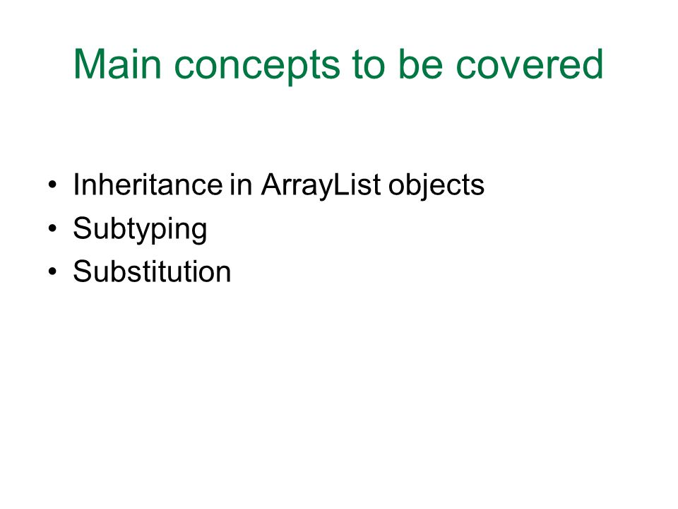 Main concepts to be covered Inheritance in ArrayList objects Subtyping Substitution