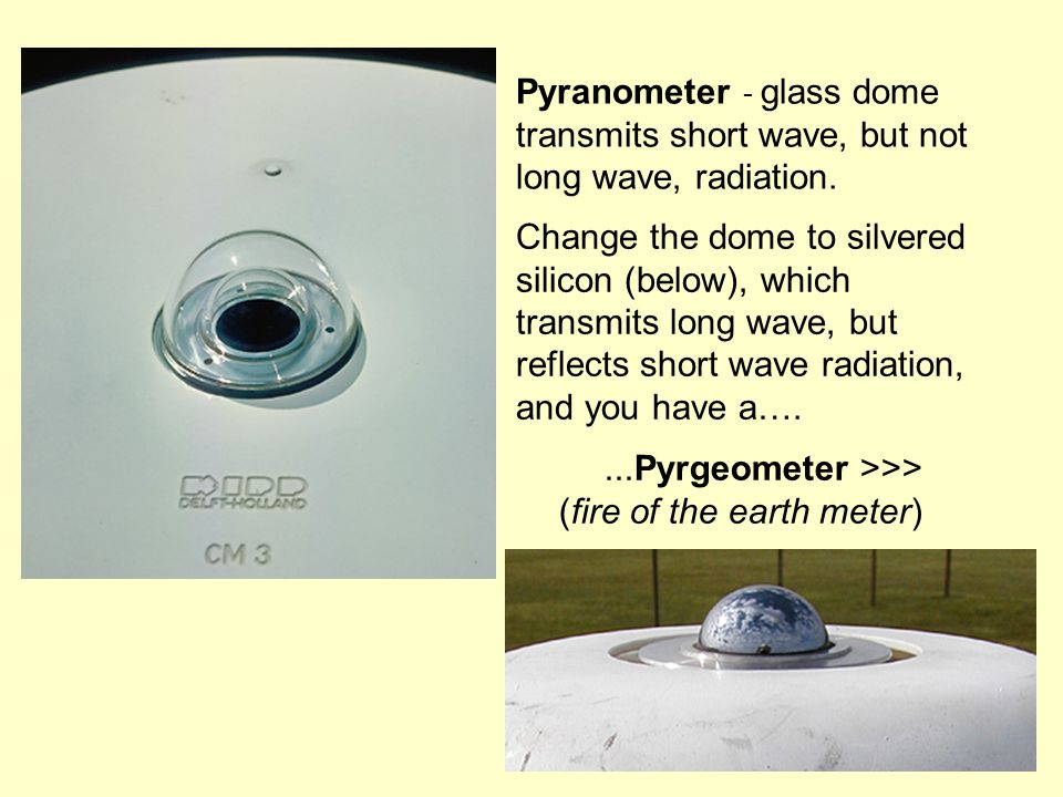 Pyranometer - glass dome transmits short wave, but not long wave, radiation.