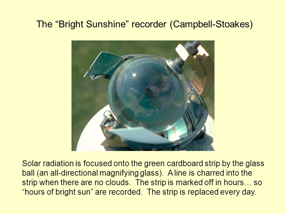 The Bright Sunshine recorder (Campbell-Stoakes) Solar radiation is focused onto the green cardboard strip by the glass ball (an all-directional magnifying glass).