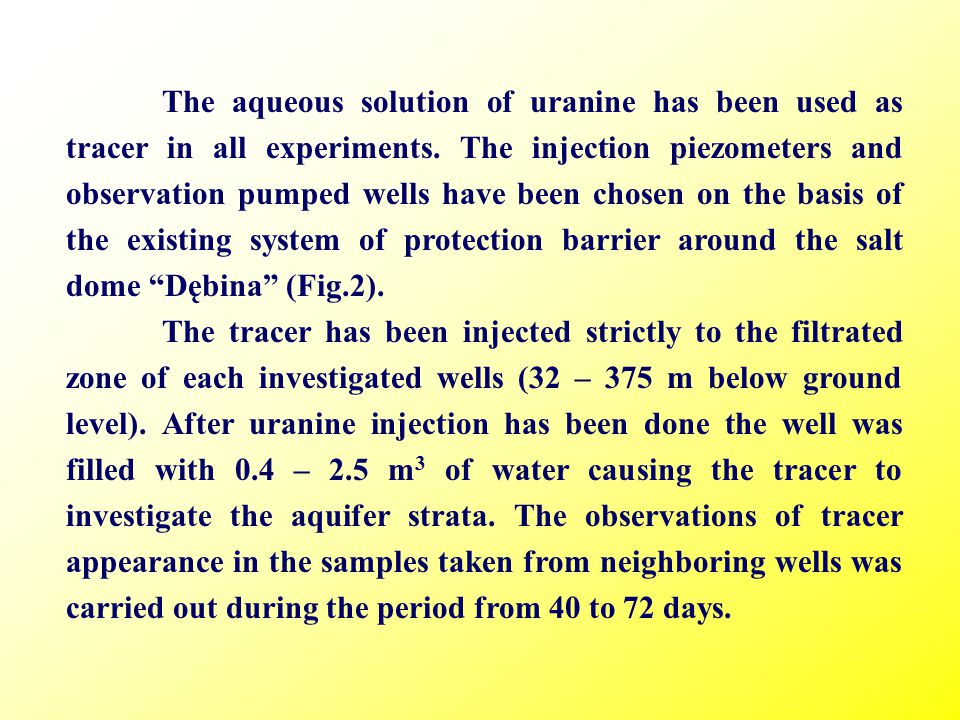 The aqueous solution of uranine has been used as tracer in all experiments. The injection piezometers and observation pumped wells have been chosen on