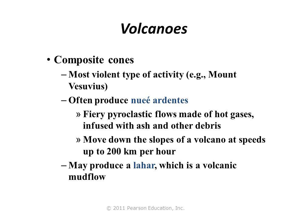 © 2011 Pearson Education, Inc. Volcanoes Composite cones – Most violent type of activity (e.g., Mount Vesuvius) – Often produce nueé ardentes » Fiery
