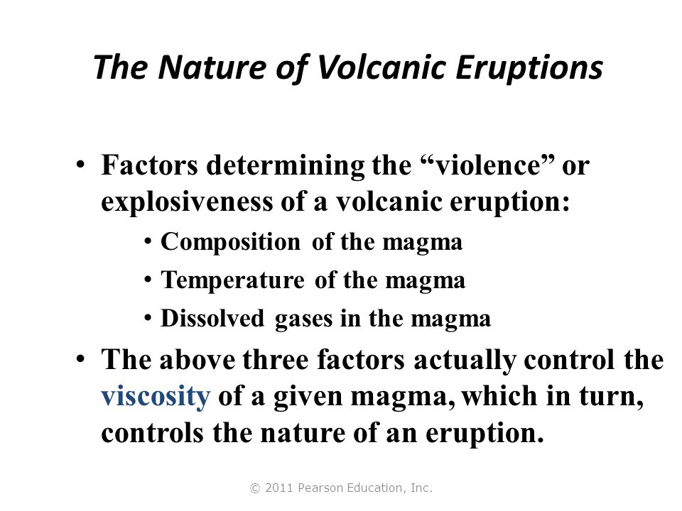 """© 2011 Pearson Education, Inc. The Nature of Volcanic Eruptions Factors determining the """"violence"""" or explosiveness of a volcanic eruption: Compositio"""