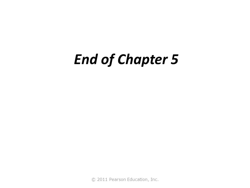 © 2011 Pearson Education, Inc. End of Chapter 5