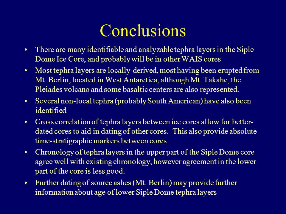 Conclusions There are many identifiable and analyzable tephra layers in the Siple Dome Ice Core, and probably will be in other WAIS cores Most tephra