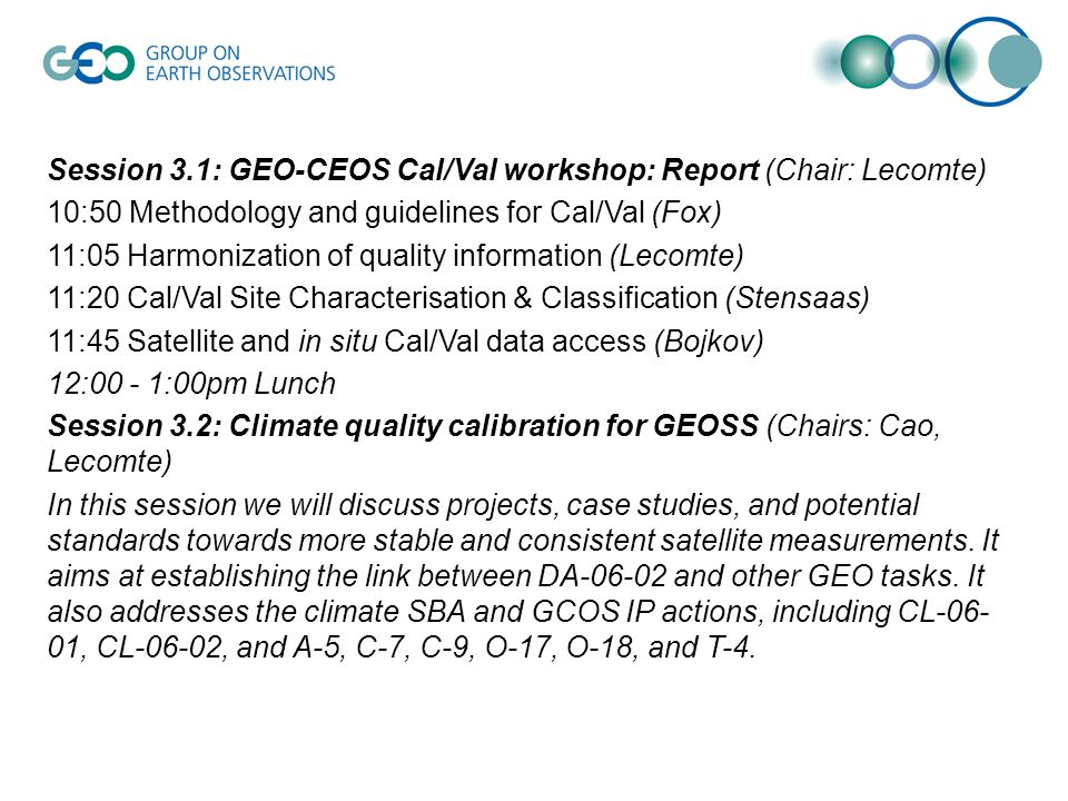 Session 3.1: GEO-CEOS Cal/Val workshop: Report (Chair: Lecomte) 10:50 Methodology and guidelines for Cal/Val (Fox) 11:05 Harmonization of quality information (Lecomte) 11:20 Cal/Val Site Characterisation & Classification (Stensaas) 11:45 Satellite and in situ Cal/Val data access (Bojkov) 12:00 - 1:00pm Lunch Session 3.2: Climate quality calibration for GEOSS (Chairs: Cao, Lecomte) In this session we will discuss projects, case studies, and potential standards towards more stable and consistent satellite measurements.