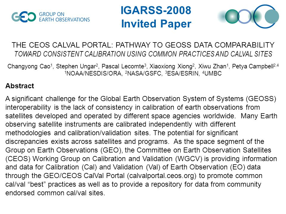 THE CEOS CALVAL PORTAL: PATHWAY TO GEOSS DATA COMPARABILITY TOWARD CONSISTENT CALIBRATION USING COMMON PRACTICES AND CALVAL SITES Changyong Cao 1, Stephen Ungar 2, Pascal Lecomte 3, Xiaoxiong Xiong 2, Xiwu Zhan 1, Petya Campbell 2,4 1 NOAA/NESDIS/ORA, 2 NASA/GSFC, 3 ESA/ESRIN, 4 UMBC Abstract A significant challenge for the Global Earth Observation System of Systems (GEOSS) interoperability is the lack of consistency in calibration of earth observations from satellites developed and operated by different space agencies worldwide.