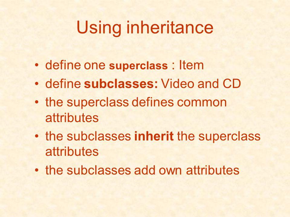 Using inheritance define one superclass : Item define subclasses: Video and CD the superclass defines common attributes the subclasses inherit the superclass attributes the subclasses add own attributes