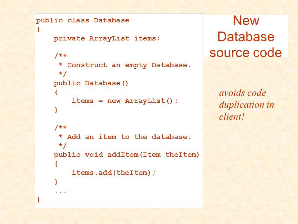 public class Database{ private ArrayList items; /** * Construct an empty Database. */ public Database() { items = new ArrayList(); } /** * Add an item