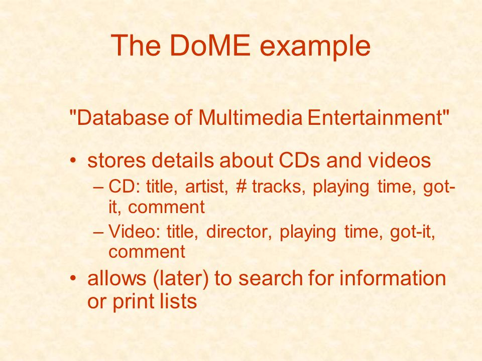 The DoME example Database of Multimedia Entertainment stores details about CDs and videos –CD: title, artist, # tracks, playing time, got- it, comment –Video: title, director, playing time, got-it, comment allows (later) to search for information or print lists