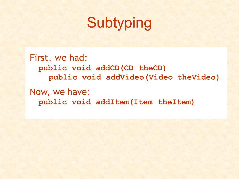 Subtyping First, we had: public void addCD(CD theCD) public void addVideo(Video theVideo)Now, we have: public void addItem(Item theItem)