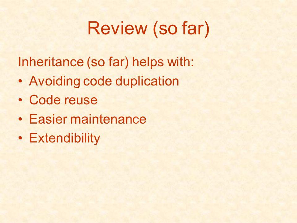 Review (so far) Inheritance (so far) helps with: Avoiding code duplication Code reuse Easier maintenance Extendibility