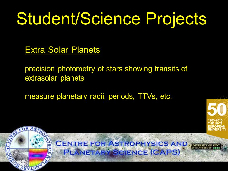 Student/Science Projects Extra Solar Planets precision photometry of stars showing transits of extrasolar planets measure planetary radii, periods, TTVs, etc.