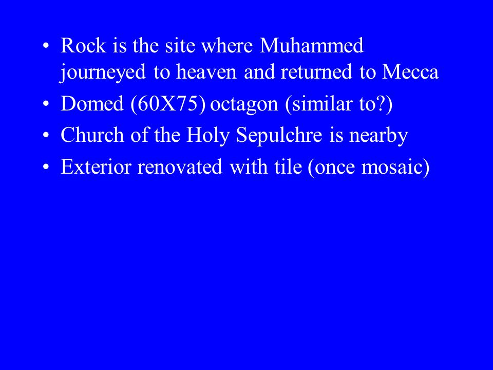 Rock is the site where Muhammed journeyed to heaven and returned to Mecca Domed (60X75) octagon (similar to?) Church of the Holy Sepulchre is nearby Exterior renovated with tile (once mosaic)