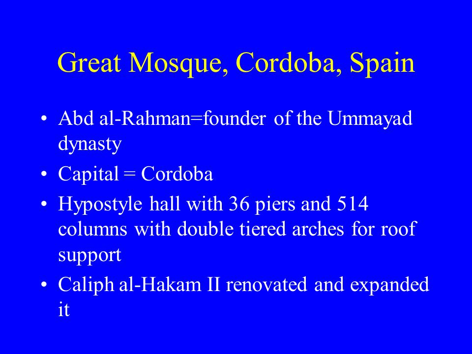 Great Mosque, Cordoba, Spain Abd al-Rahman=founder of the Ummayad dynasty Capital = Cordoba Hypostyle hall with 36 piers and 514 columns with double tiered arches for roof support Caliph al-Hakam II renovated and expanded it