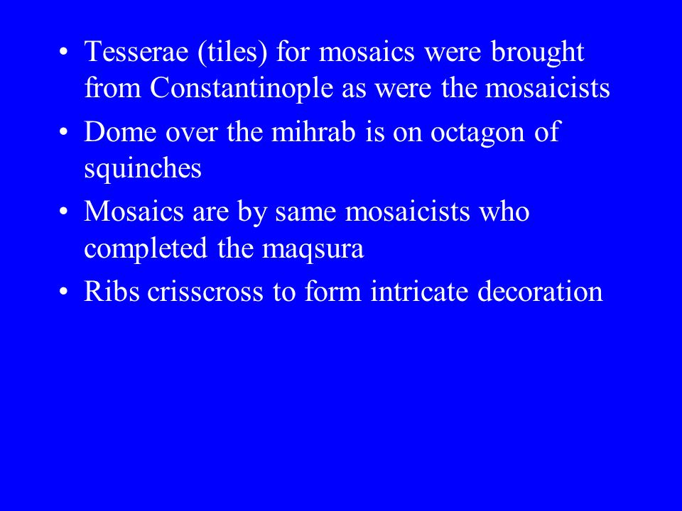 Tesserae (tiles) for mosaics were brought from Constantinople as were the mosaicists Dome over the mihrab is on octagon of squinches Mosaics are by same mosaicists who completed the maqsura Ribs crisscross to form intricate decoration