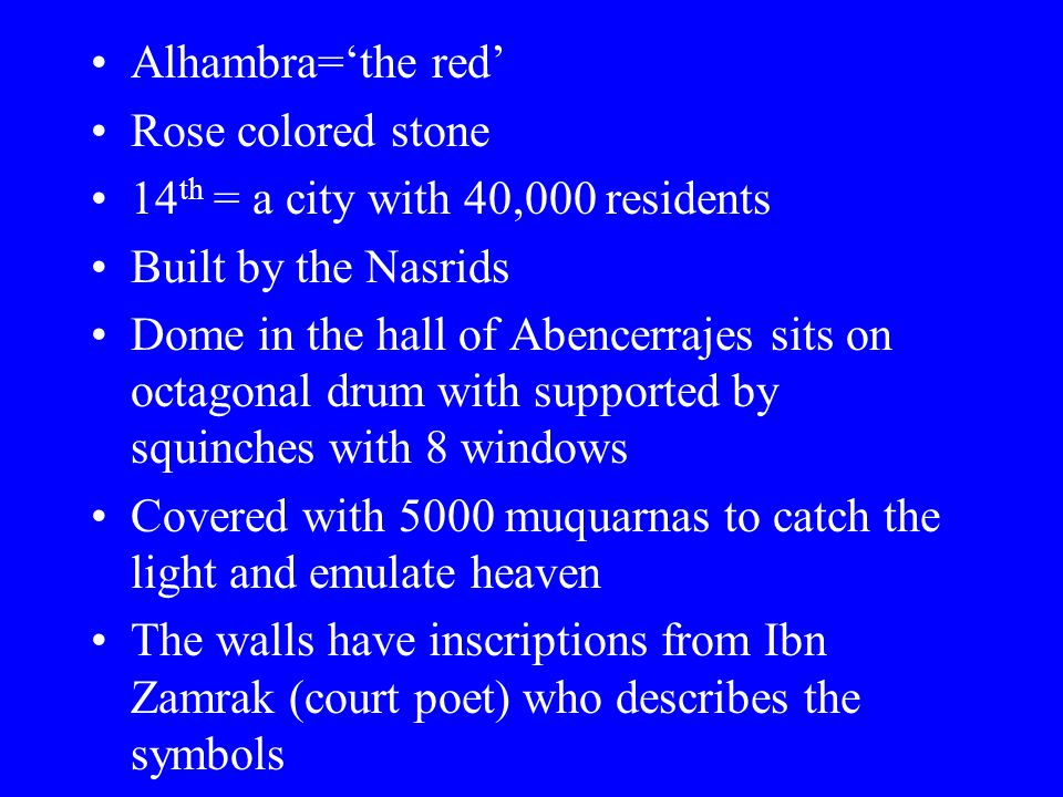Alhambra='the red' Rose colored stone 14 th = a city with 40,000 residents Built by the Nasrids Dome in the hall of Abencerrajes sits on octagonal drum with supported by squinches with 8 windows Covered with 5000 muquarnas to catch the light and emulate heaven The walls have inscriptions from Ibn Zamrak (court poet) who describes the symbols