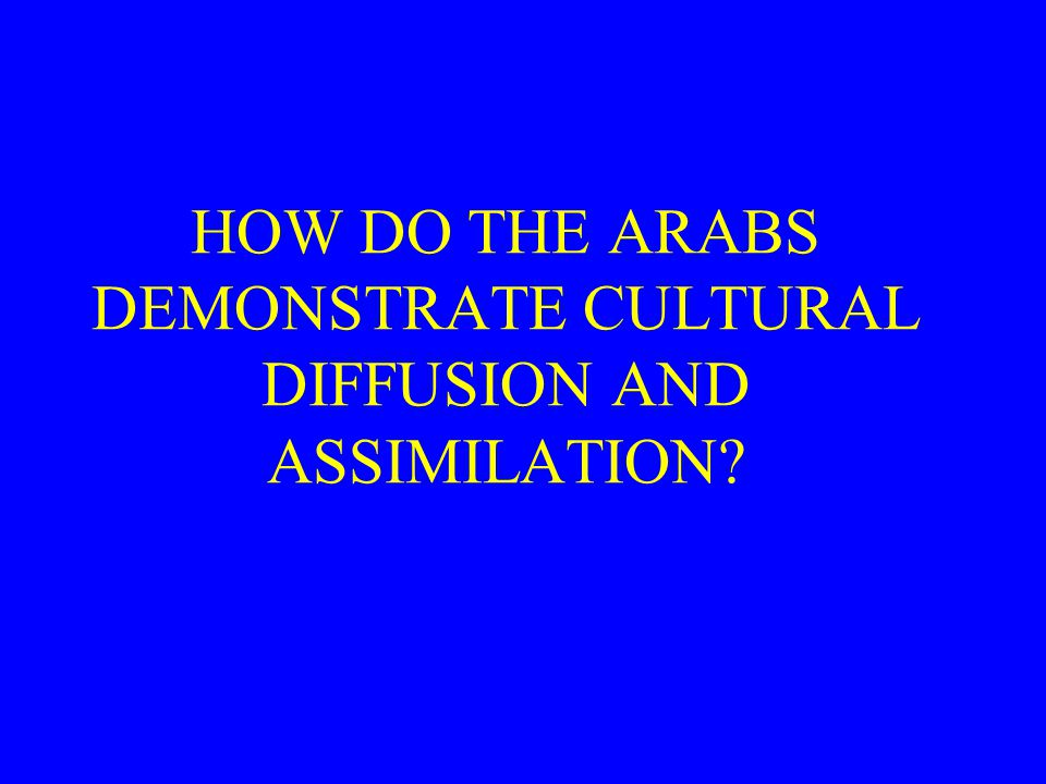 HOW DO THE ARABS DEMONSTRATE CULTURAL DIFFUSION AND ASSIMILATION?