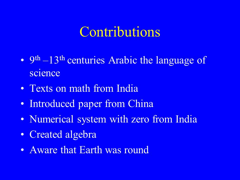 Contributions 9 th –13 th centuries Arabic the language of science Texts on math from India Introduced paper from China Numerical system with zero from India Created algebra Aware that Earth was round