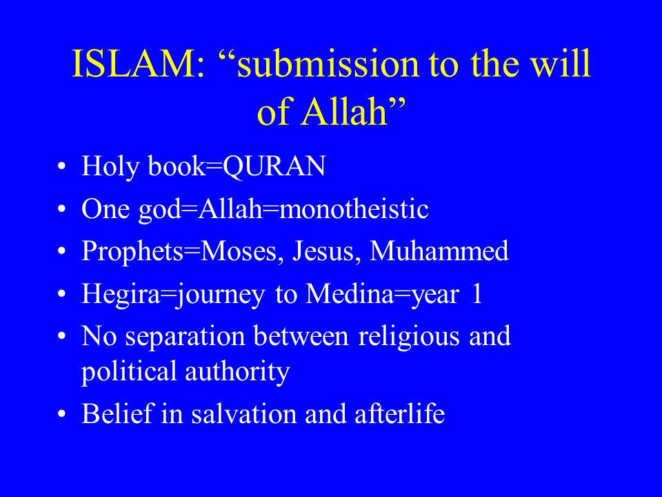 ISLAM: submission to the will of Allah Holy book=QURAN One god=Allah=monotheistic Prophets=Moses, Jesus, Muhammed Hegira=journey to Medina=year 1 No separation between religious and political authority Belief in salvation and afterlife