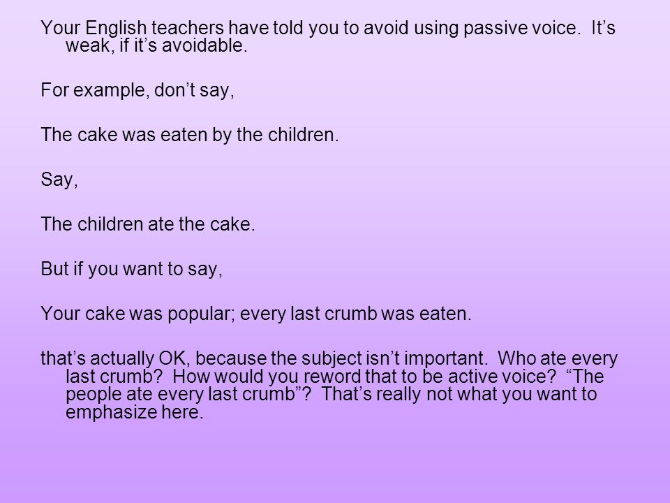 Your English teachers have told you to avoid using passive voice.