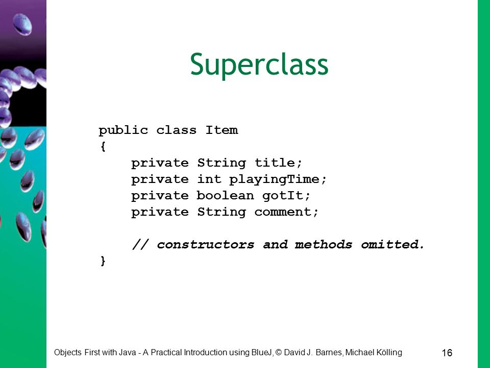 16 Objects First with Java - A Practical Introduction using BlueJ, © David J. Barnes, Michael Kölling Superclass public class Item { private String ti