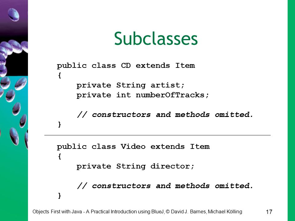 17 Objects First with Java - A Practical Introduction using BlueJ, © David J. Barnes, Michael Kölling Subclasses public class CD extends Item { privat