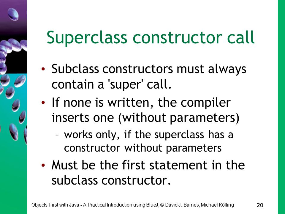 20 Objects First with Java - A Practical Introduction using BlueJ, © David J. Barnes, Michael Kölling Superclass constructor call Subclass constructor