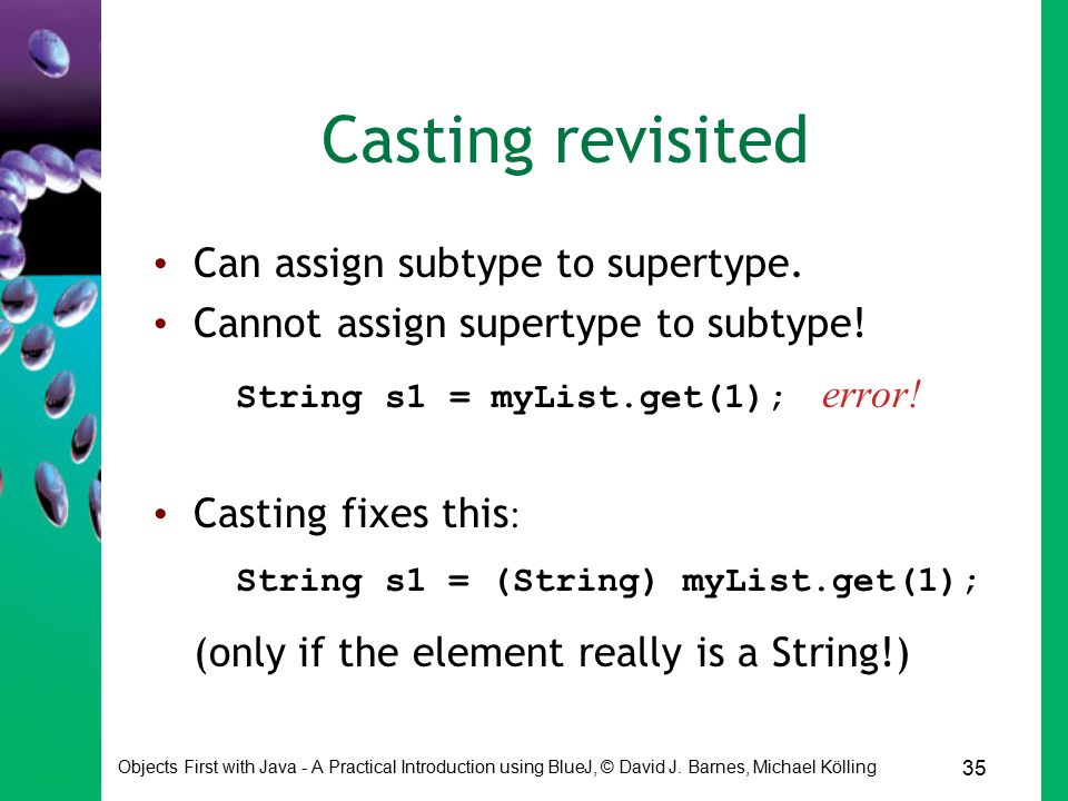 35 Objects First with Java - A Practical Introduction using BlueJ, © David J. Barnes, Michael Kölling Casting revisited Can assign subtype to supertyp