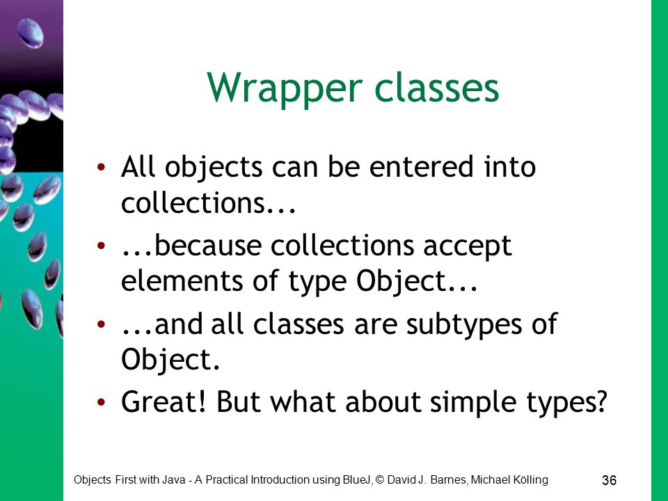 36 Objects First with Java - A Practical Introduction using BlueJ, © David J. Barnes, Michael Kölling Wrapper classes All objects can be entered into