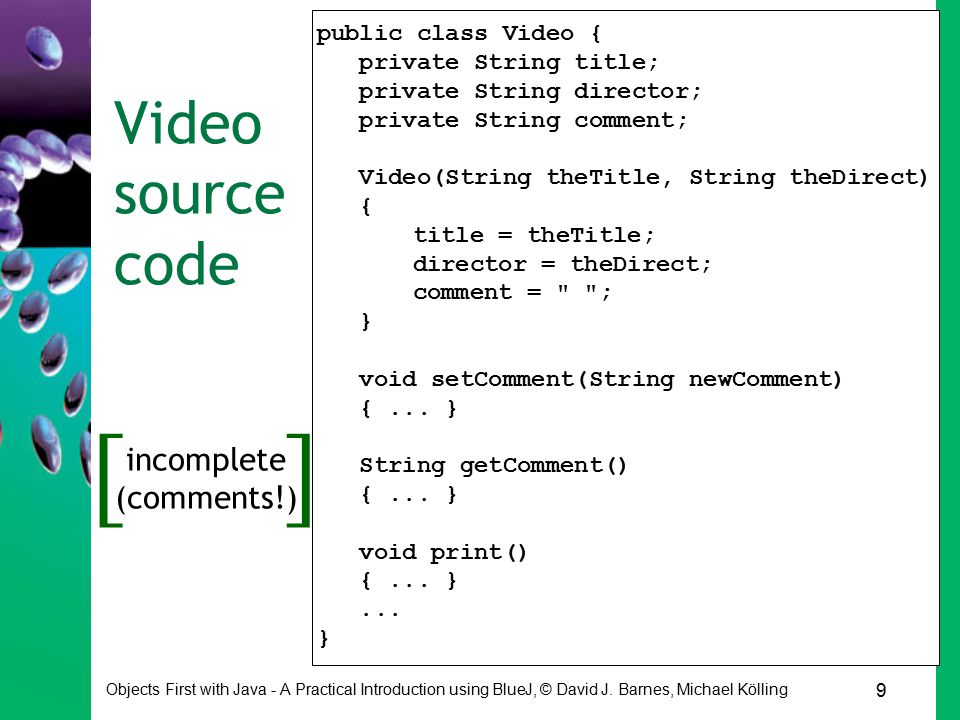 9 Objects First with Java - A Practical Introduction using BlueJ, © David J. Barnes, Michael Kölling Video source code public class Video { private St
