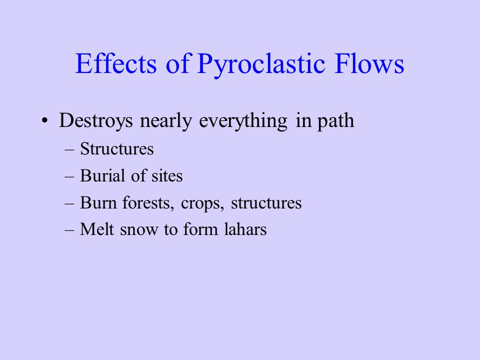 Effects of Pyroclastic Flows Destroys nearly everything in path –Structures –Burial of sites –Burn forests, crops, structures –Melt snow to form lahars
